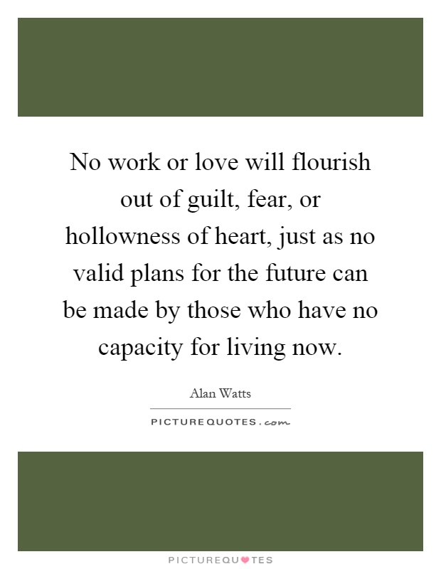 No work or love will flourish out of guilt, fear, or hollowness of heart, just as no valid plans for the future can be made by those who have no capacity for living now Picture Quote #1