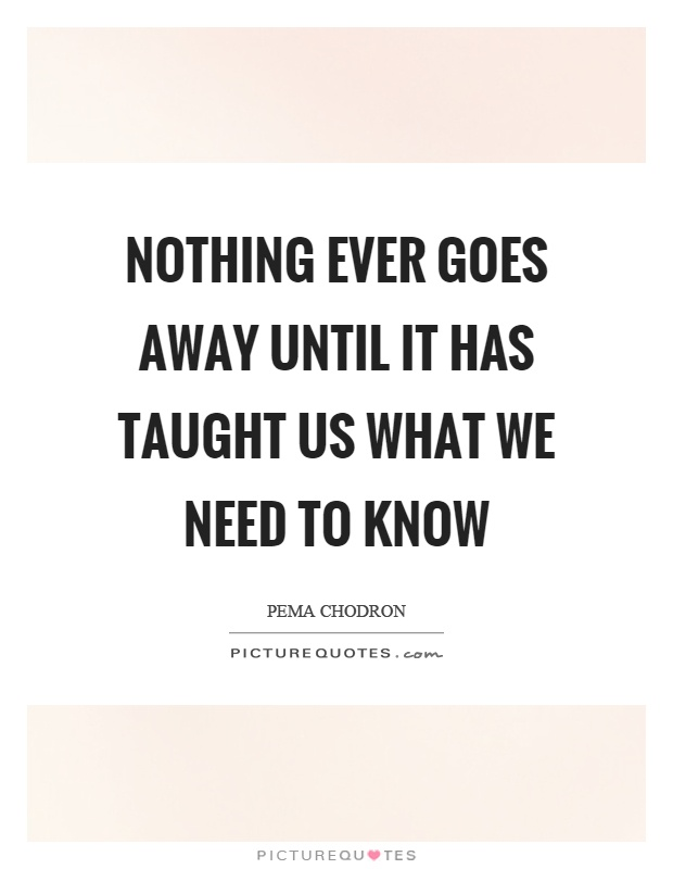 Nothing ever goes away until it has taught us what we need to know Picture Quote #1