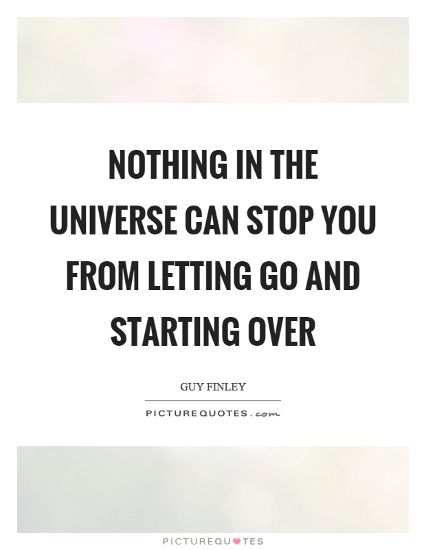 Nothing in the universe can stop you from letting go and starting over Picture Quote #1