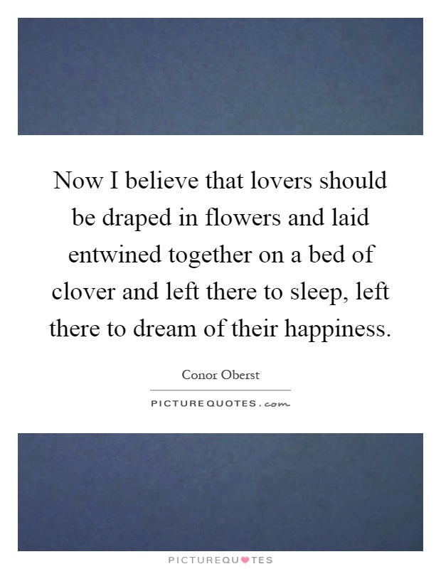 Now I believe that lovers should be draped in flowers and laid entwined together on a bed of clover and left there to sleep, left there to dream of their happiness Picture Quote #1