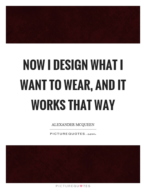 Now I design what I want to wear, and it works that way Picture Quote #1