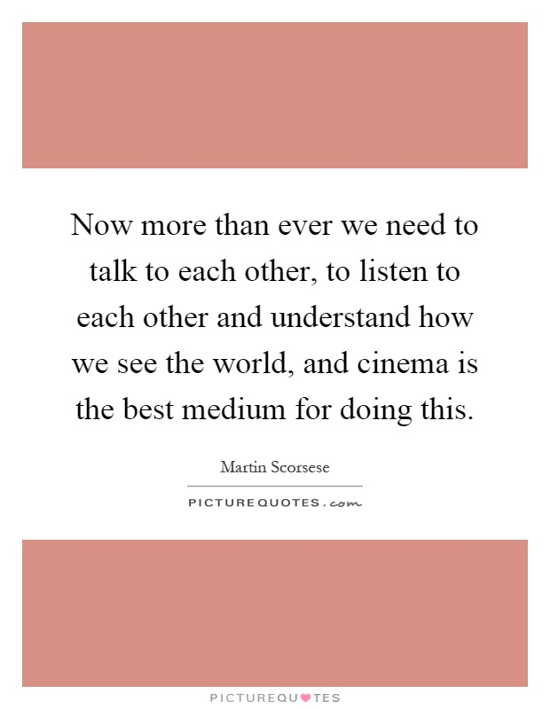 Now more than ever we need to talk to each other, to listen to each other and understand how we see the world, and cinema is the best medium for doing this Picture Quote #1