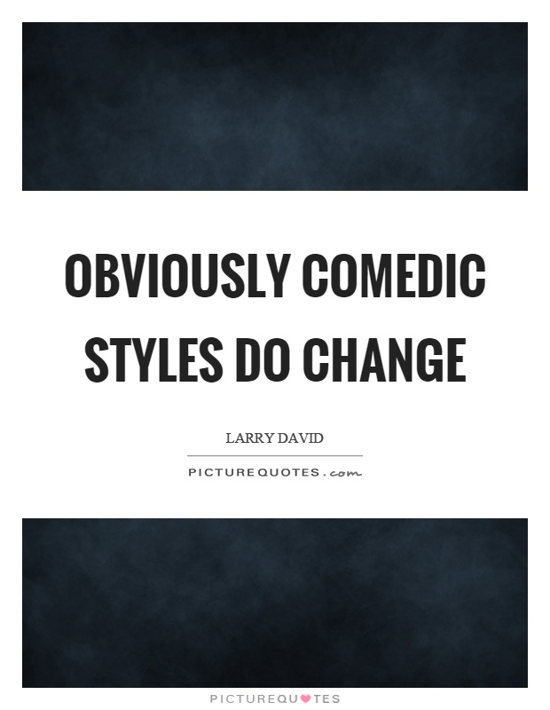Obviously comedic styles do change Picture Quote #1