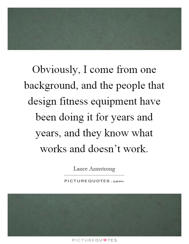 Obviously, I come from one background, and the people that design fitness equipment have been doing it for years and years, and they know what works and doesn't work Picture Quote #1