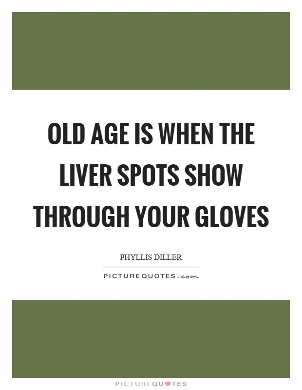 Old age is when the liver spots show through your gloves Picture Quote #1