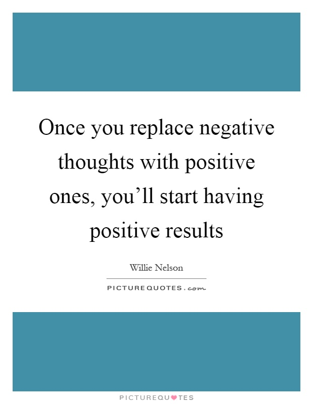 Once you replace negative thoughts with positive ones, you'll start having positive results Picture Quote #1