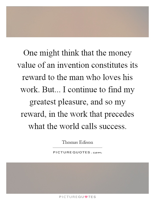 One might think that the money value of an invention constitutes its reward to the man who loves his work. But... I continue to find my greatest pleasure, and so my reward, in the work that precedes what the world calls success Picture Quote #1