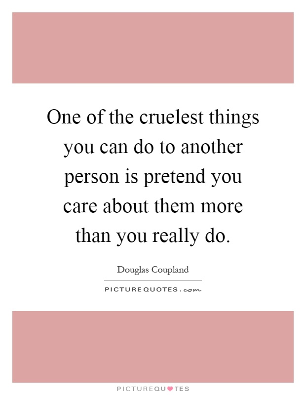 One of the cruelest things you can do to another person is pretend you care about them more than you really do Picture Quote #1