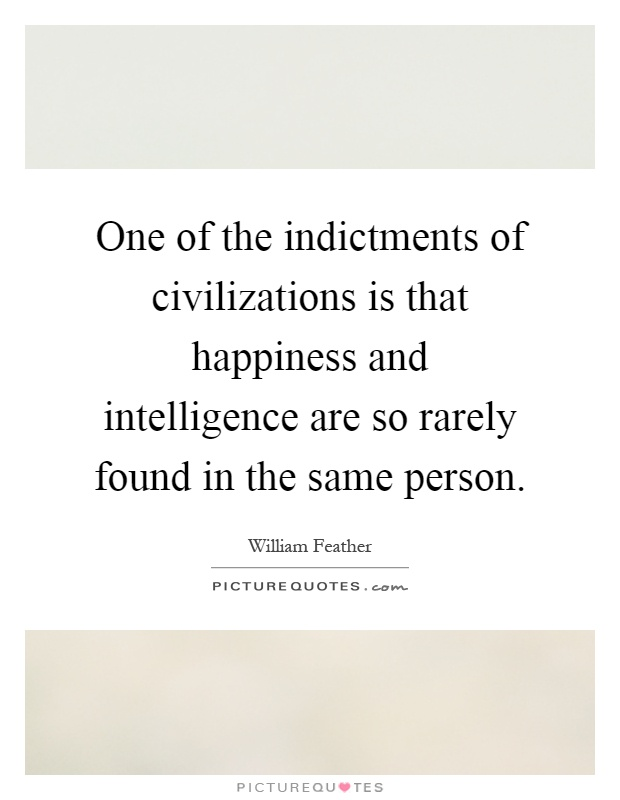 One of the indictments of civilizations is that happiness and intelligence are so rarely found in the same person Picture Quote #1