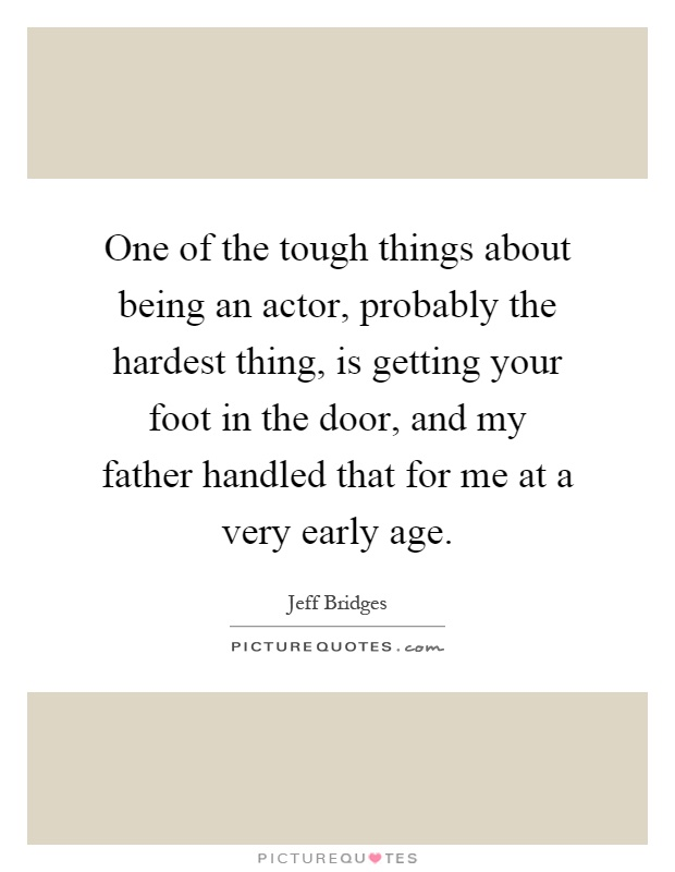 One of the tough things about being an actor, probably the hardest thing, is getting your foot in the door, and my father handled that for me at a very early age Picture Quote #1