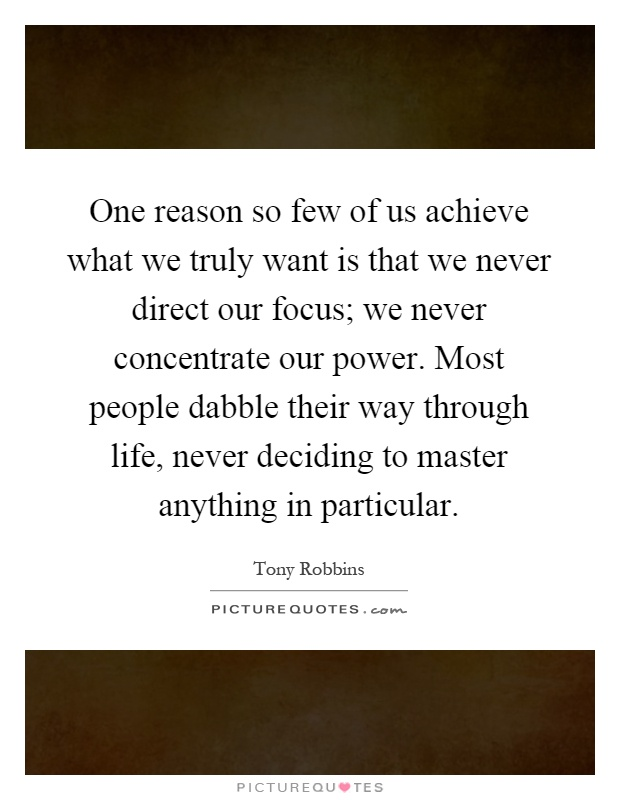 One reason so few of us achieve what we truly want is that we never direct our focus; we never concentrate our power. Most people dabble their way through life, never deciding to master anything in particular Picture Quote #1