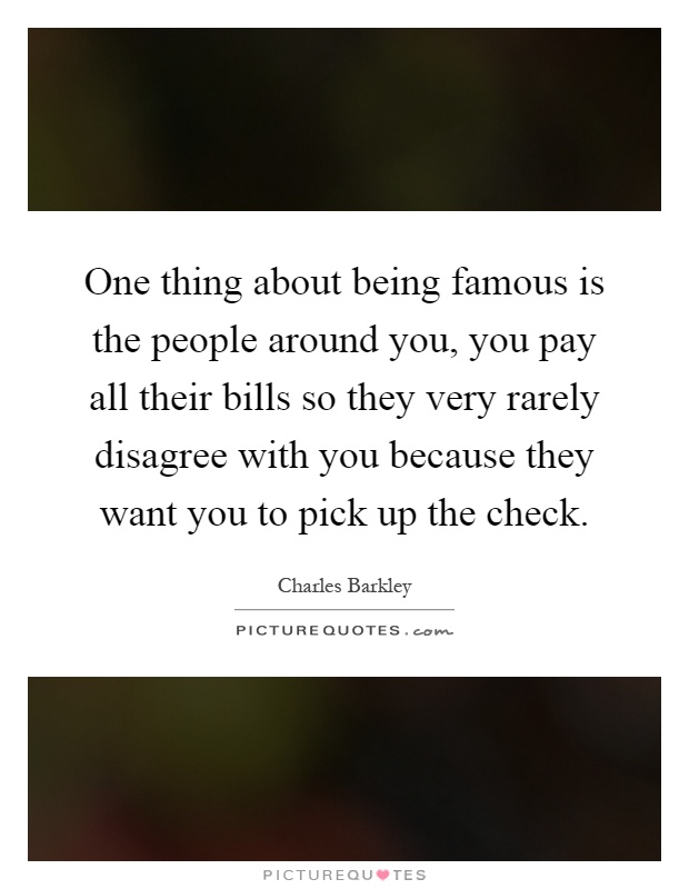 One thing about being famous is the people around you, you pay all their bills so they very rarely disagree with you because they want you to pick up the check Picture Quote #1