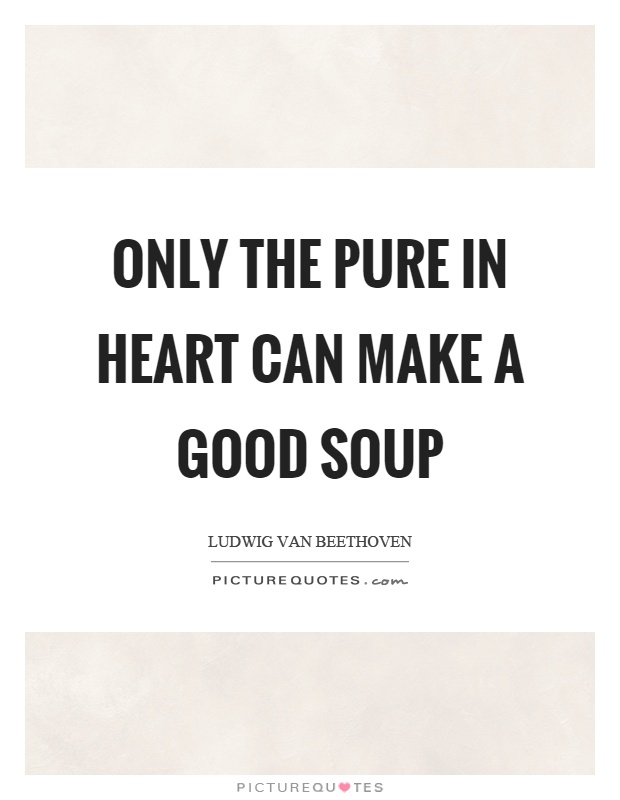 Only the pure in heart can make a good soup Picture Quote #1