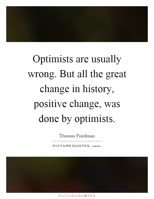 Optimists are usually wrong. But all the great change in history, positive change, was done by optimists Picture Quote #1