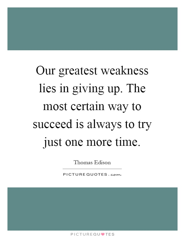 Our greatest weakness lies in giving up. The most certain way to succeed is always to try just one more time Picture Quote #1