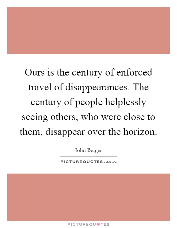 Ours is the century of enforced travel of disappearances. The century of people helplessly seeing others, who were close to them, disappear over the horizon Picture Quote #1