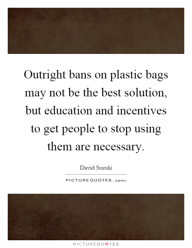 Outright bans on plastic bags may not be the best solution, but education and incentives to get people to stop using them are necessary Picture Quote #1