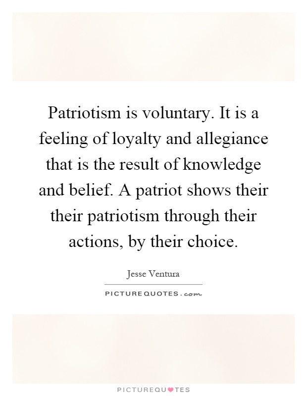 Patriotism is voluntary. It is a feeling of loyalty and allegiance that is the result of knowledge and belief. A patriot shows their their patriotism through their actions, by their choice Picture Quote #1