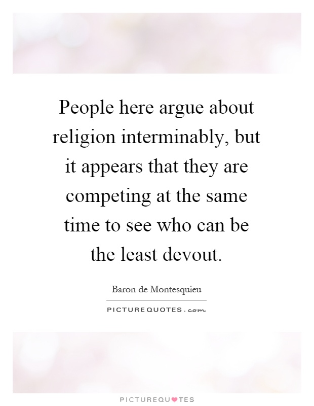People here argue about religion interminably, but it appears that they are competing at the same time to see who can be the least devout Picture Quote #1