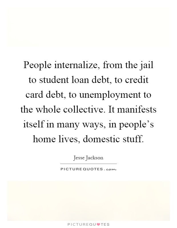 People internalize, from the jail to student loan debt, to credit card debt, to unemployment to the whole collective. It manifests itself in many ways, in people's home lives, domestic stuff Picture Quote #1