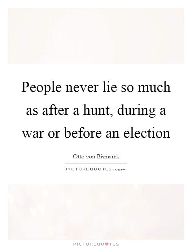 People never lie so much as after a hunt, during a war or before an election Picture Quote #1