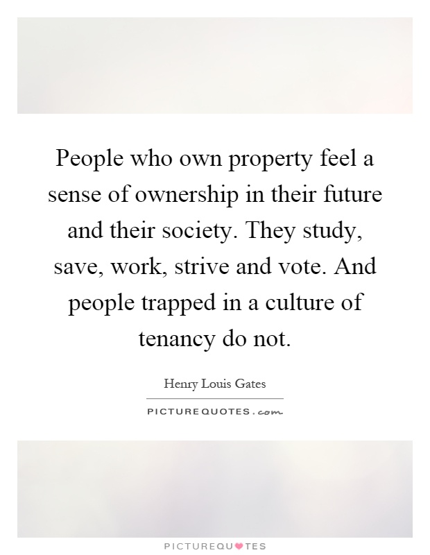 People who own property feel a sense of ownership in their future and their society. They study, save, work, strive and vote. And people trapped in a culture of tenancy do not Picture Quote #1