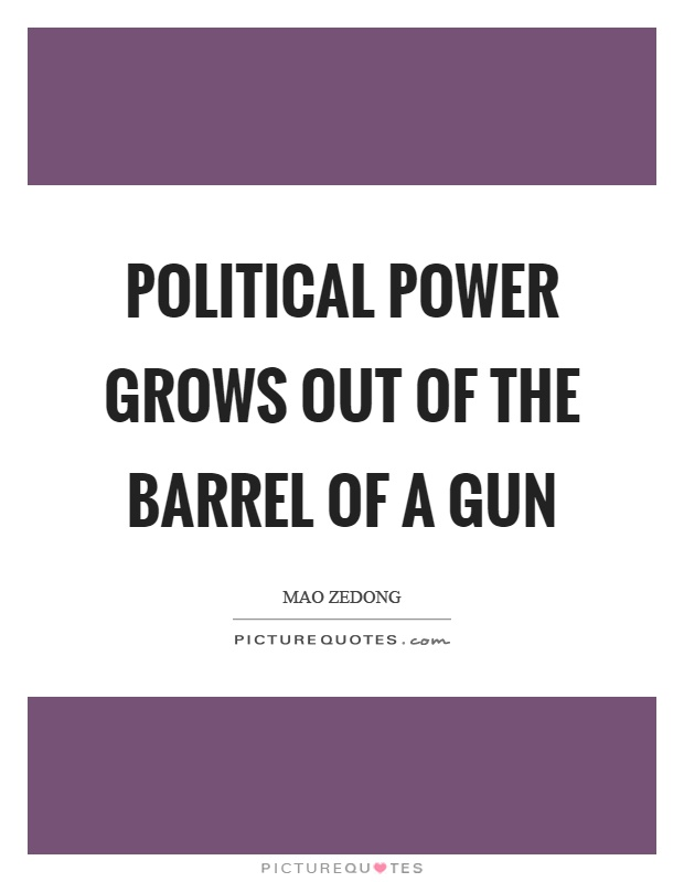 Political power grows out of the barrel of a gun Picture Quote #1