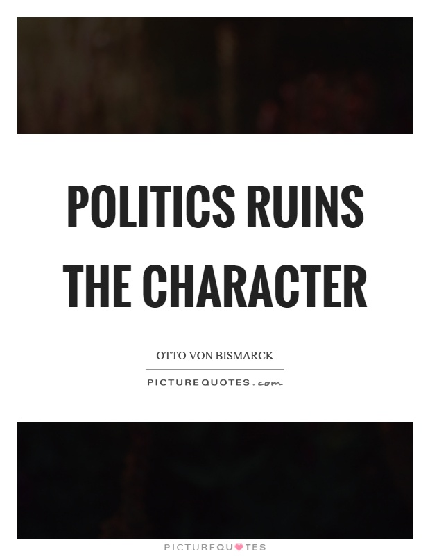 Politics ruins the character Picture Quote #1