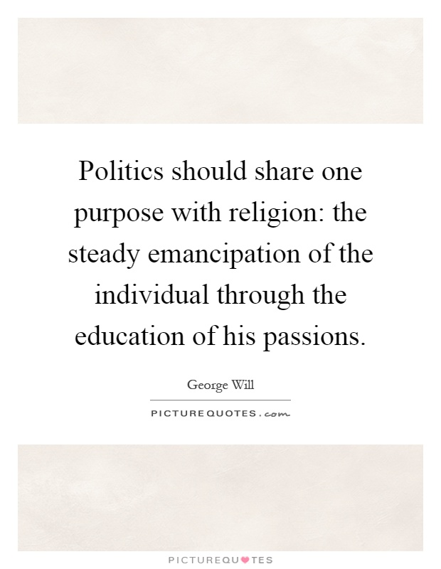 Politics should share one purpose with religion: the steady emancipation of the individual through the education of his passions Picture Quote #1
