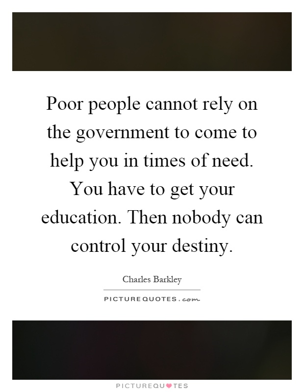 Poor people cannot rely on the government to come to help you in times of need. You have to get your education. Then nobody can control your destiny Picture Quote #1
