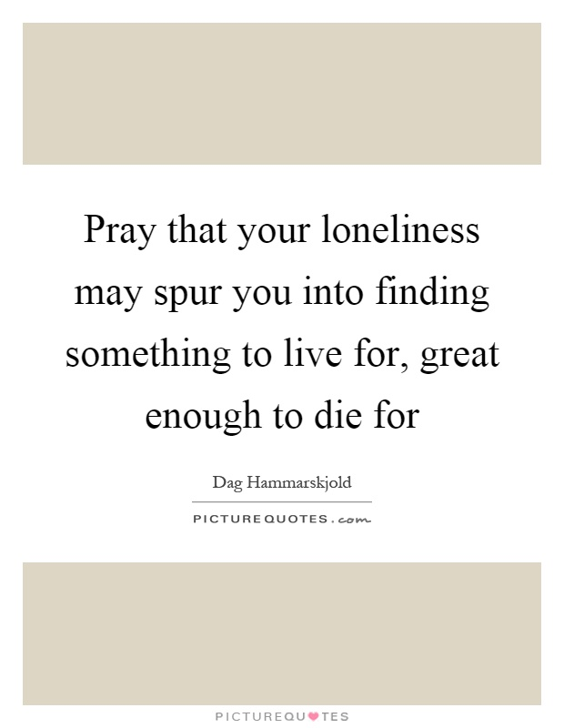 Pray that your loneliness may spur you into finding something to live for, great enough to die for Picture Quote #1