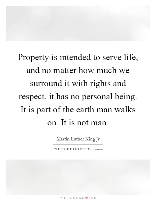 Property is intended to serve life, and no matter how much we surround it with rights and respect, it has no personal being. It is part of the earth man walks on. It is not man Picture Quote #1