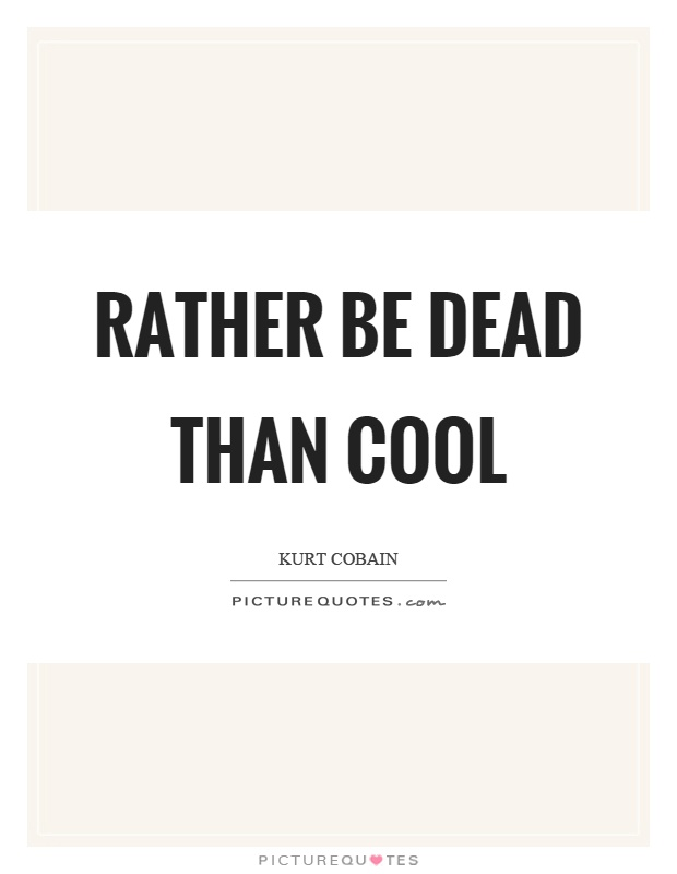 Rather be dead than cool Picture Quote #1