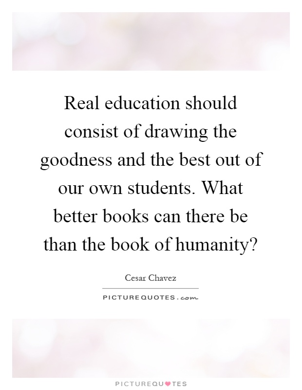 Real education should consist of drawing the goodness and the best out of our own students. What better books can there be than the book of humanity? Picture Quote #1