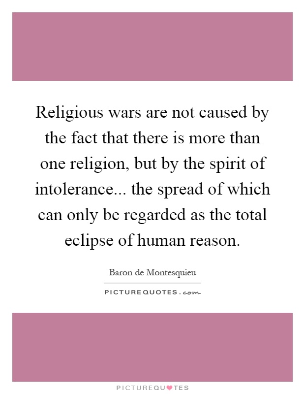 Religious wars are not caused by the fact that there is more than one religion, but by the spirit of intolerance... the spread of which can only be regarded as the total eclipse of human reason Picture Quote #1