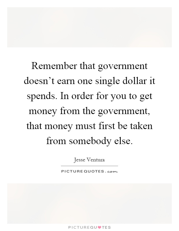 Remember that government doesn't earn one single dollar it spends. In order for you to get money from the government, that money must first be taken from somebody else Picture Quote #1