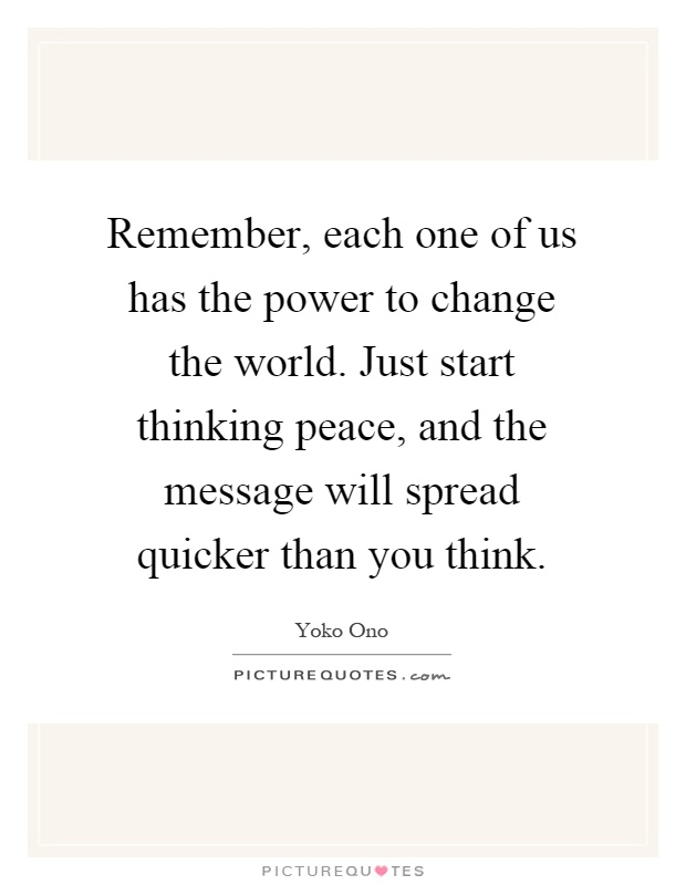 Remember, each one of us has the power to change the world. Just start thinking peace, and the message will spread quicker than you think Picture Quote #1