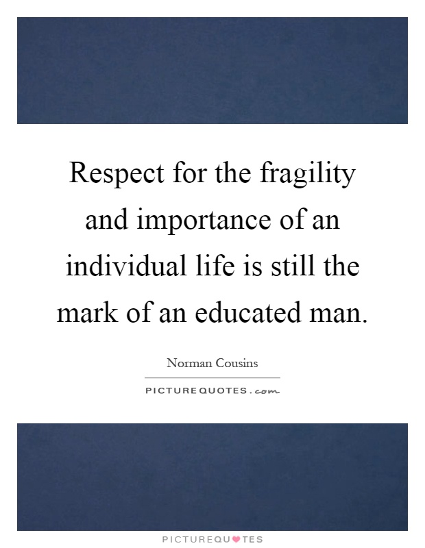Respect for the fragility and importance of an individual life is still the mark of an educated man Picture Quote #1