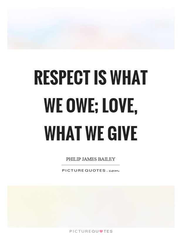 Respect is what we owe; love, what we give Picture Quote #1