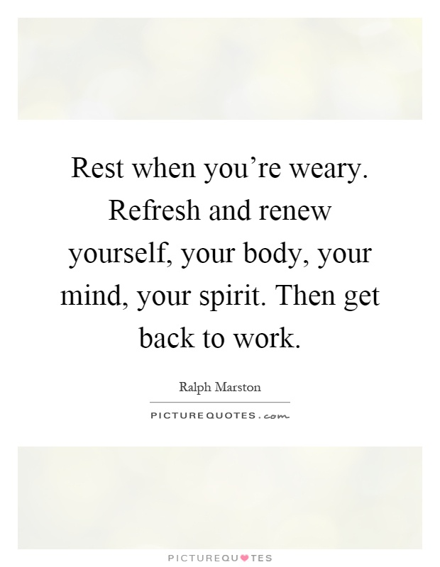 Rest when you're weary. Refresh and renew yourself, your body, your mind, your spirit. Then get back to work Picture Quote #1