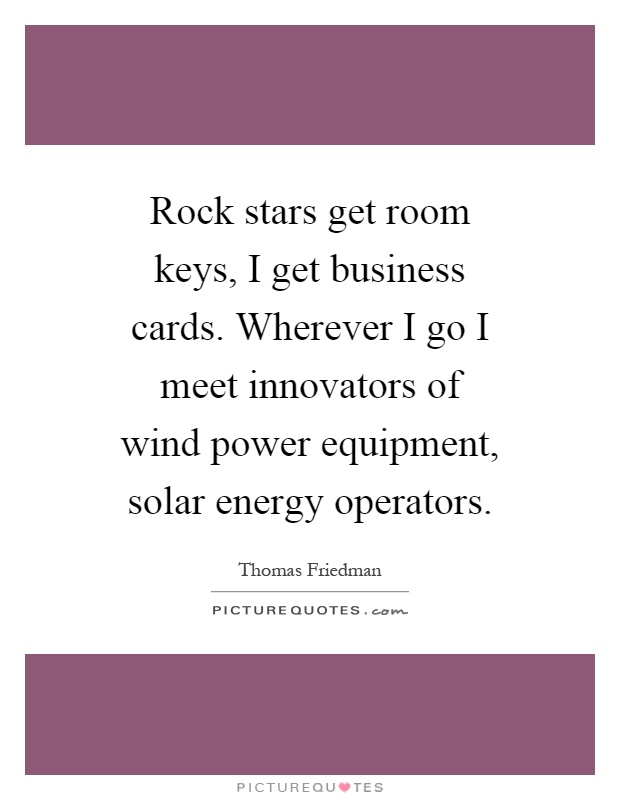 Rock stars get room keys, I get business cards. Wherever I go I meet innovators of wind power equipment, solar energy operators Picture Quote #1