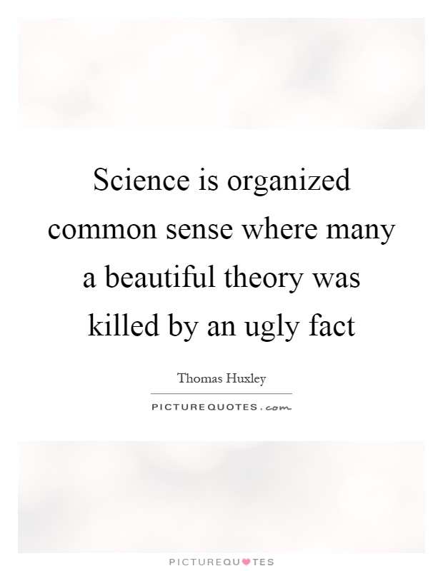 Science is organized common sense where many a beautiful theory was killed by an ugly fact Picture Quote #1