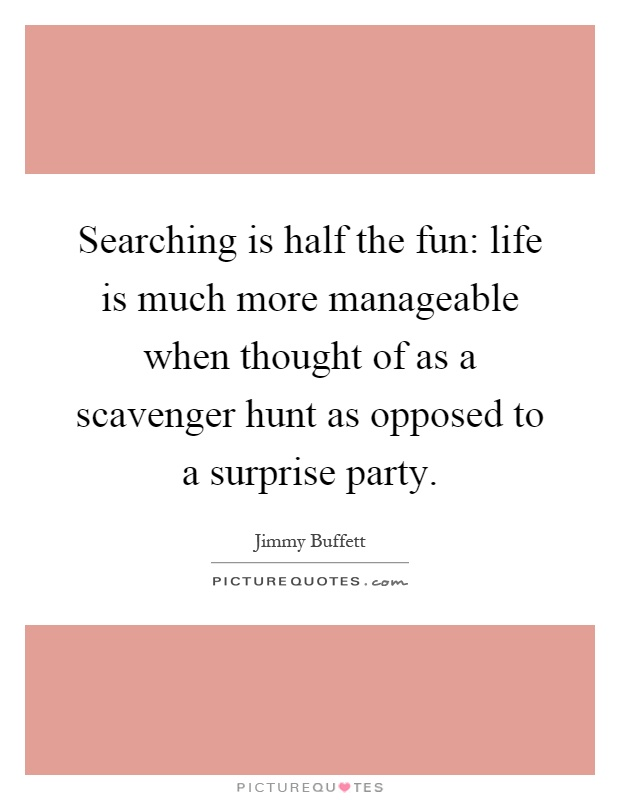 Searching is half the fun: life is much more manageable when thought of as a scavenger hunt as opposed to a surprise party Picture Quote #1