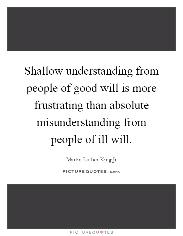 shallow understanding from people of good will is more frustrating than absolute misunderstanding fr Martin luther king, jr quotes - shallow understanding from people of good will is more frustrating than absolute misunderstanding from people of ill will variant: we will have to repent in this generation not merely for the hateful words and actions of the bad people but for the appalling silence of the good people.