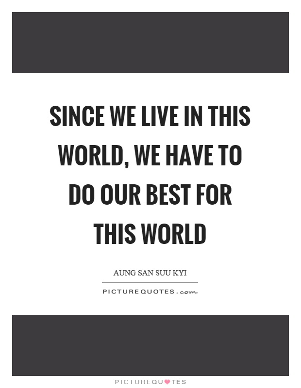 Since we live in this world, we have to do our best for this world Picture Quote #1