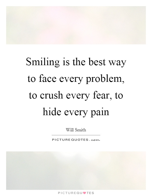Smiling is the best way to face every problem, to crush every fear, to hide every pain Picture Quote #1