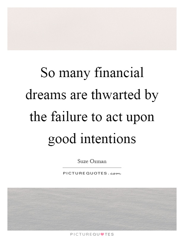 So many financial dreams are thwarted by the failure to act upon good intentions Picture Quote #1