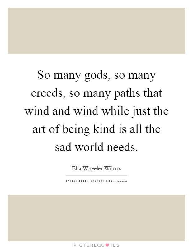 So many gods, so many creeds, so many paths that wind and wind while just the art of being kind is all the sad world needs Picture Quote #1