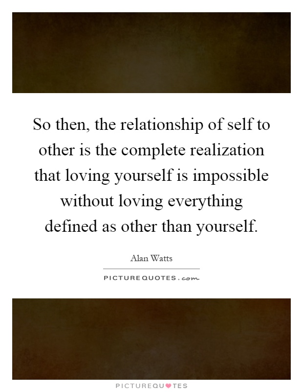 So then, the relationship of self to other is the complete realization that loving yourself is impossible without loving everything defined as other than yourself Picture Quote #1