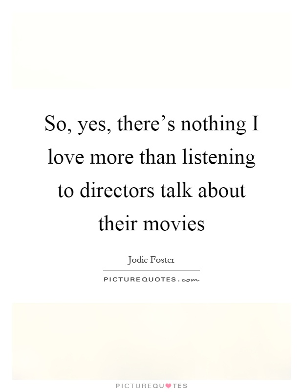 So, yes, there's nothing I love more than listening to directors talk about their movies Picture Quote #1